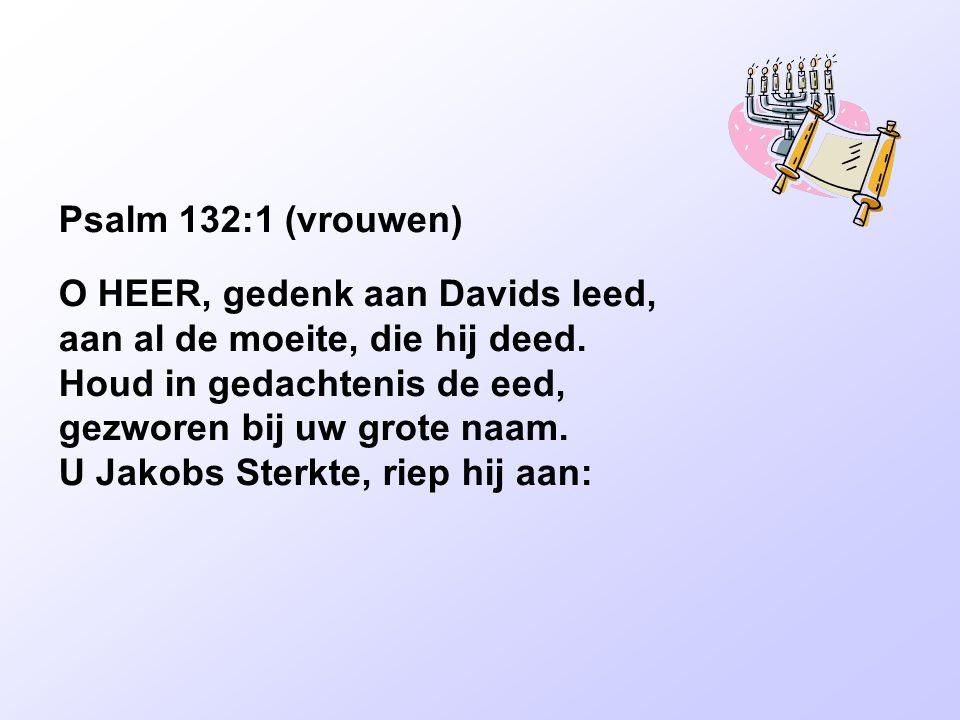 Psalm 132:1 (vrouwen) O HEER, gedenk aan Davids leed, aan al de moeite, die hij deed. Houd in gedachtenis de eed, gezworen bij uw grote naam. U Jakobs