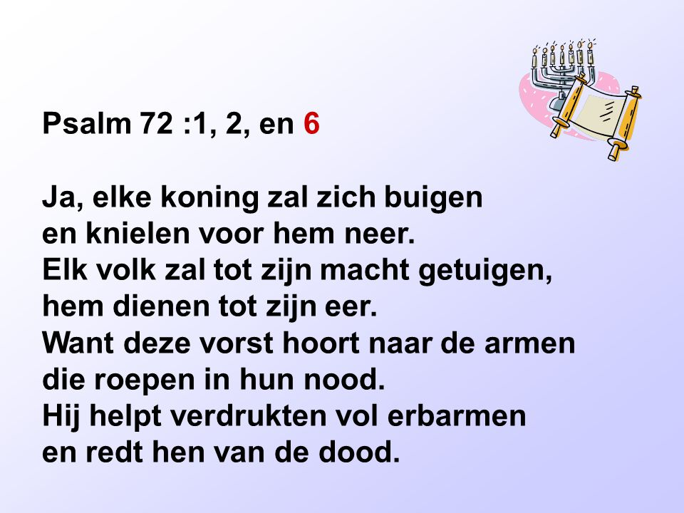 Psalm 72 :1, 2, en 6 Ja, elke koning zal zich buigen en knielen voor hem neer. Elk volk zal tot zijn macht getuigen, hem dienen tot zijn eer. Want dez