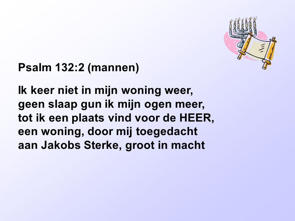 Psalm 132:2 (mannen) Ik keer niet in mijn woning weer, geen slaap gun ik mijn ogen meer, tot ik een plaats vind voor de HEER, een woning, door mij toe