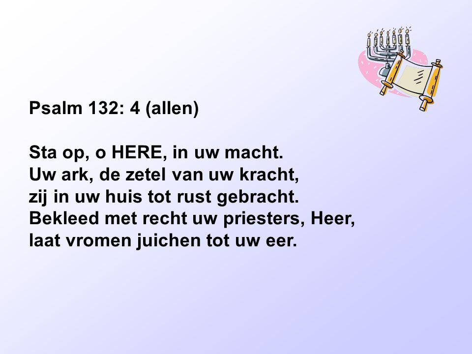 Psalm 132: 4 (allen) Sta op, o HERE, in uw macht. Uw ark, de zetel van uw kracht, zij in uw huis tot rust gebracht. Bekleed met recht uw priesters, He