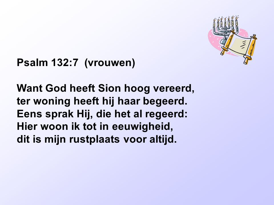 Psalm 132:7 (vrouwen) Want God heeft Sion hoog vereerd, ter woning heeft hij haar begeerd. Eens sprak Hij, die het al regeerd: Hier woon ik tot in eeu