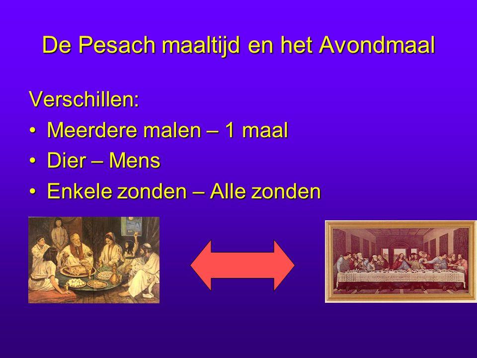 De Pesach maaltijd en het Avondmaal Verschillen: Meerdere malen – 1 maalMeerdere malen – 1 maal Dier – MensDier – Mens Enkele zonden – Alle zondenEnkele zonden – Alle zonden
