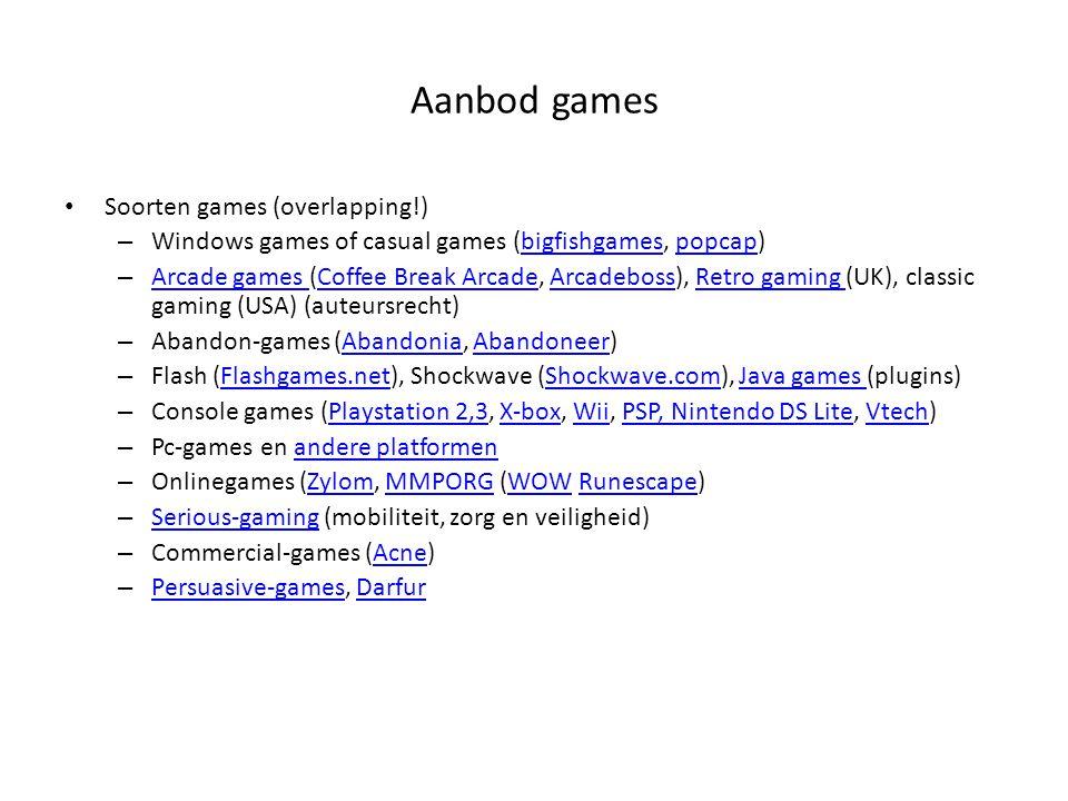 Aanbod games Soorten games (overlapping!) – Windows games of casual games (bigfishgames, popcap)bigfishgamespopcap – Arcade games (Coffee Break Arcade, Arcadeboss), Retro gaming (UK), classic gaming (USA) (auteursrecht) Arcade games Coffee Break ArcadeArcadebossRetro gaming – Abandon-games (Abandonia, Abandoneer)AbandoniaAbandoneer – Flash (Flashgames.net), Shockwave (Shockwave.com), Java games (plugins)Flashgames.netShockwave.comJava games – Console games (Playstation 2,3, X-box, Wii, PSP, Nintendo DS Lite, Vtech)Playstation 2,3X-boxWiiPSP, Nintendo DS LiteVtech – Pc-games en andere platformenandere platformen – Onlinegames (Zylom, MMPORG (WOW Runescape)ZylomMMPORGWOWRunescape – Serious-gaming (mobiliteit, zorg en veiligheid) Serious-gaming – Commercial-games (Acne)Acne – Persuasive-games, Darfur Persuasive-gamesDarfur
