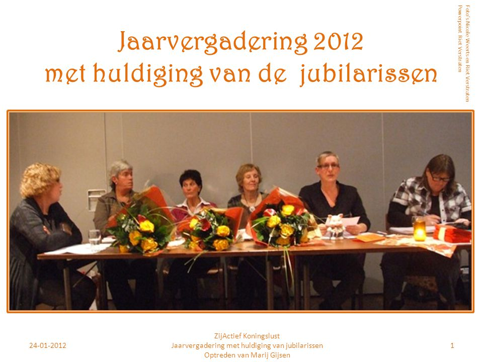24-01-20121 ZijActief Koningslust Jaarvergadering met huldiging van jubilarissen Optreden van Marij Gijsen Jaarvergadering 2012 met huldiging van de j