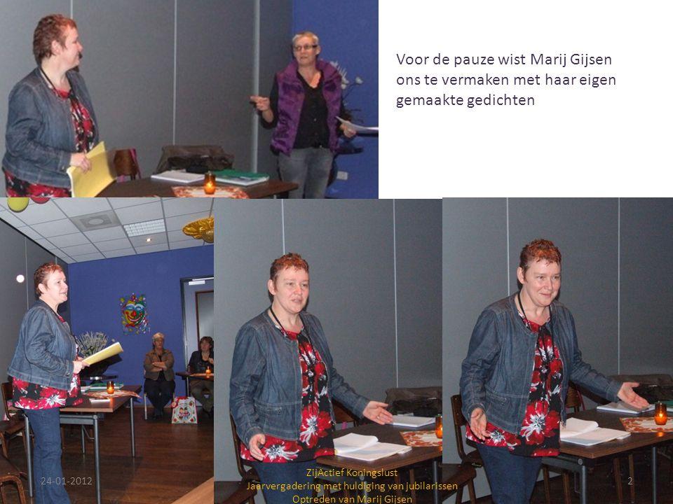 24-01-20122 ZijActief Koningslust Jaarvergadering met huldiging van jubilarissen Optreden van Marij Gijsen Voor de pauze wist Marij Gijsen ons te vermaken met haar eigen gemaakte gedichten