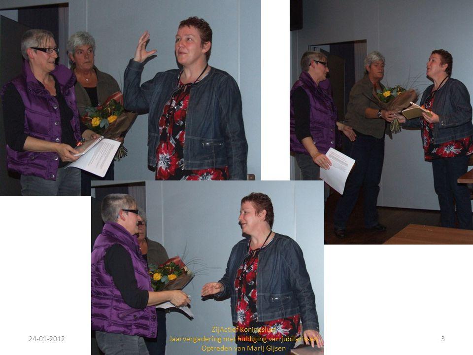 24-01-20124 ZijActief Koningslust Jaarvergadering met huldiging van jubilarissen Optreden van Marij Gijsen In de pauze vertelt Francien over onze actie (2012 en 2013) voor het goede doel: Geld inzamelen voor een weeshuis in Afrika .