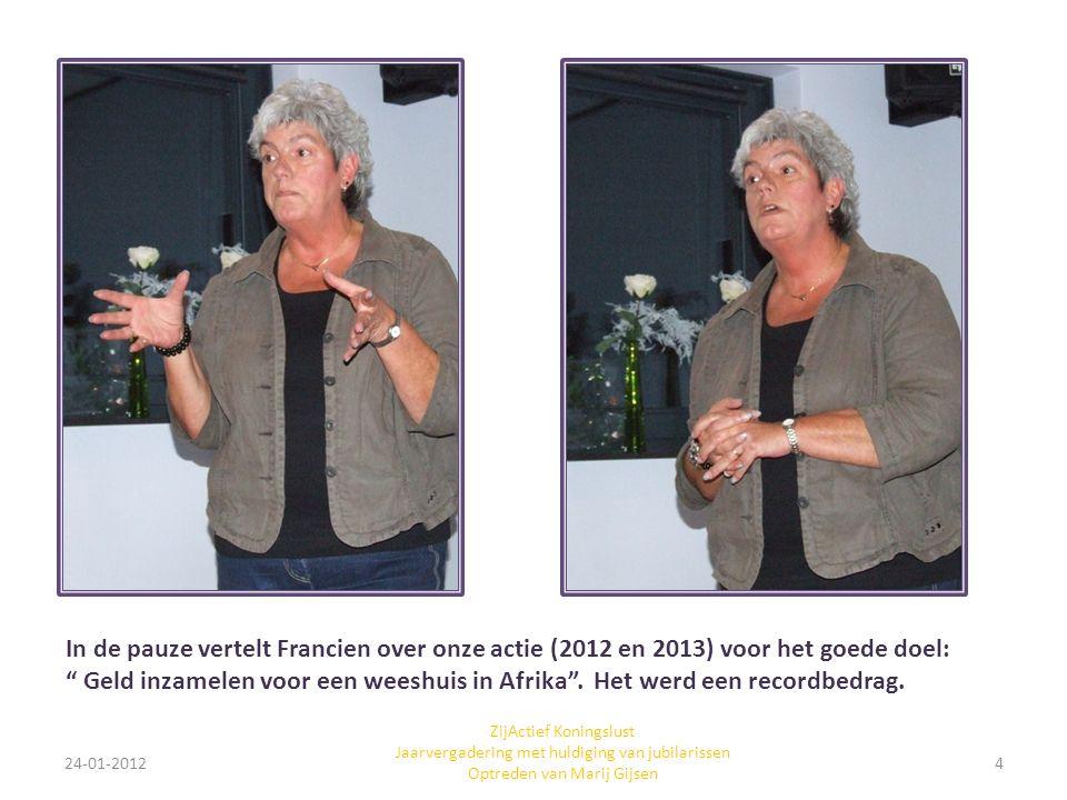 24-01-20124 ZijActief Koningslust Jaarvergadering met huldiging van jubilarissen Optreden van Marij Gijsen In de pauze vertelt Francien over onze acti