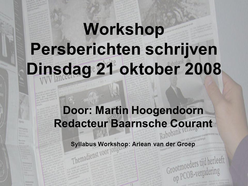 Workshop Persberichten schrijven Dinsdag 21 oktober 2008 Door: Martin Hoogendoorn Redacteur Baarnsche Courant Syllabus Workshop: Ariean van der Groep
