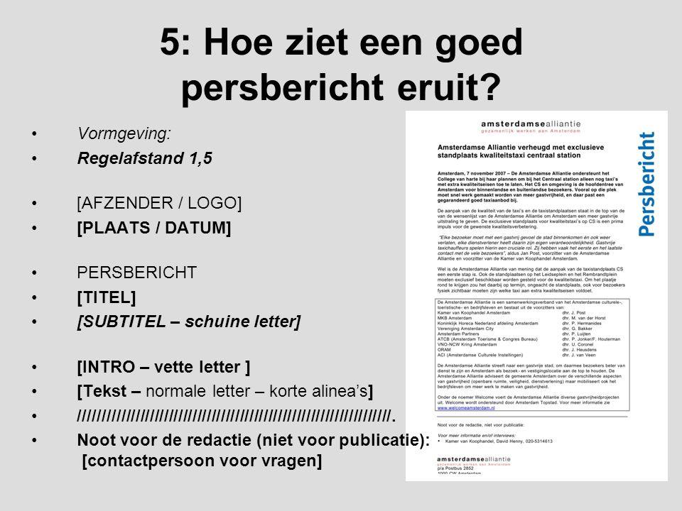 5: Hoe ziet een goed persbericht eruit? Vormgeving: Regelafstand 1,5 [AFZENDER / LOGO] [PLAATS / DATUM] PERSBERICHT [TITEL] [SUBTITEL – schuine letter