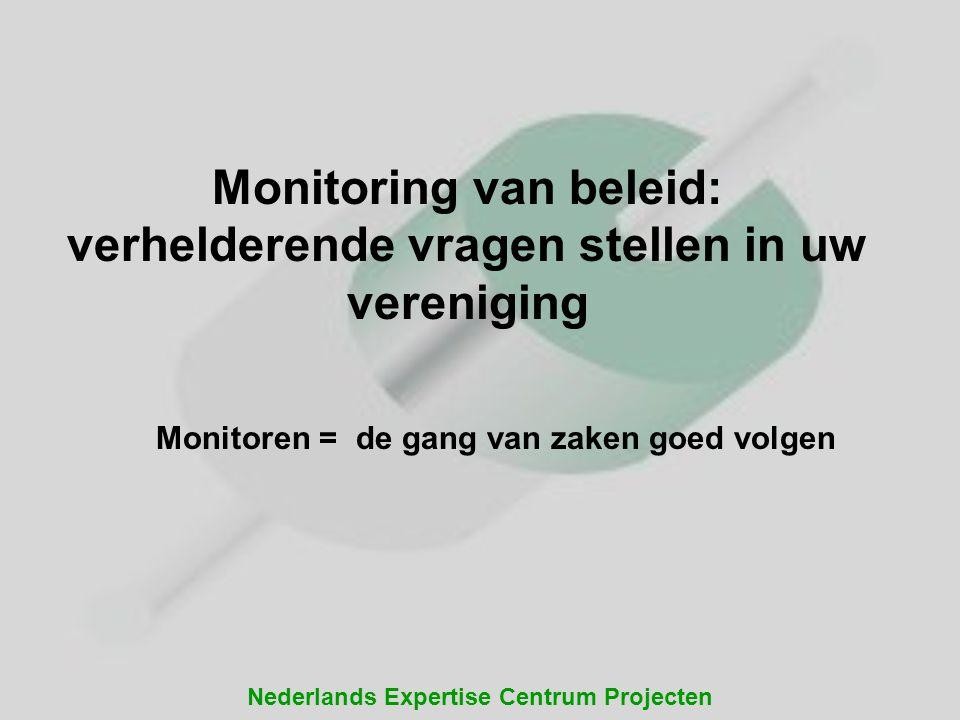Nederlands Expertise Centrum Projecten Monitoren = de gang van zaken goed volgen Monitoring van beleid: verhelderende vragen stellen in uw vereniging