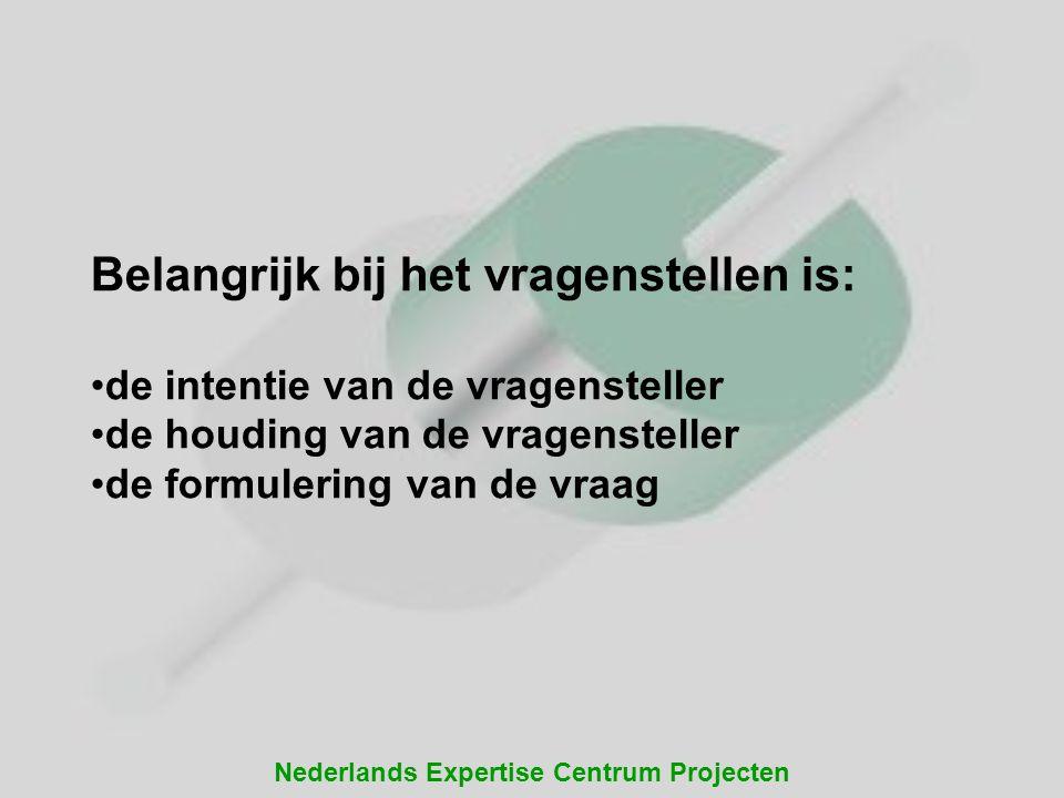 Nederlands Expertise Centrum Projecten Belangrijk bij het vragenstellen is: de intentie van de vragensteller de houding van de vragensteller de formul