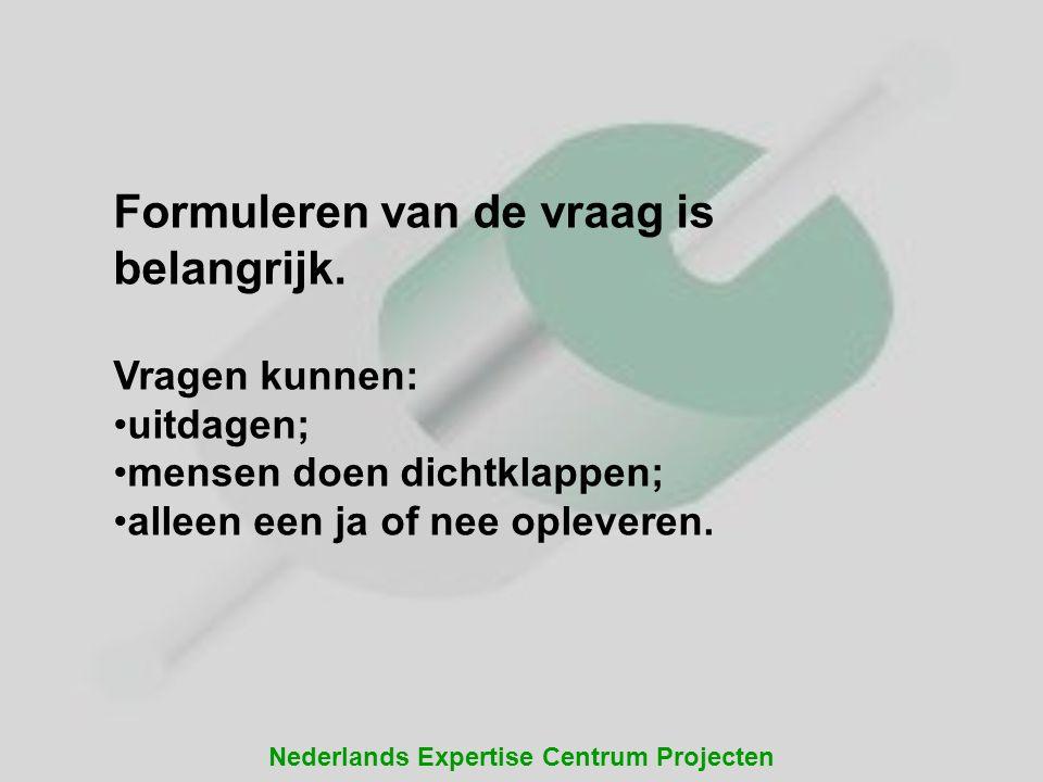 Nederlands Expertise Centrum Projecten Formuleren van de vraag is belangrijk. Vragen kunnen: uitdagen; mensen doen dichtklappen; alleen een ja of nee