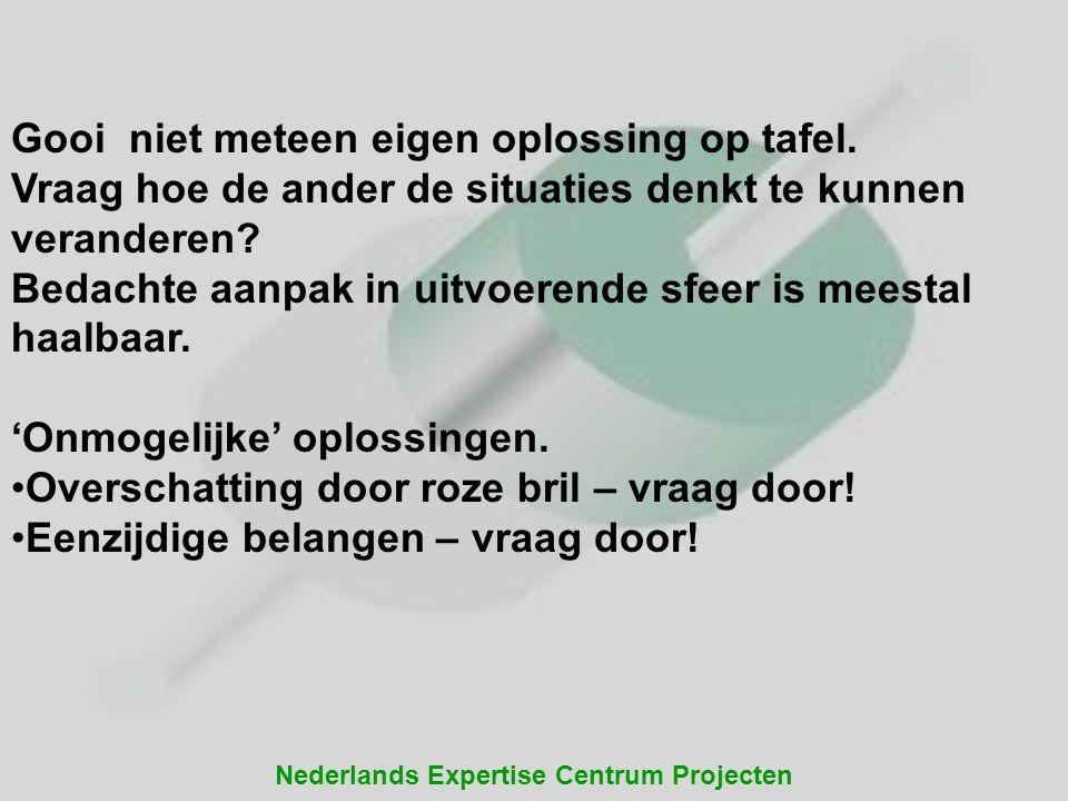 Nederlands Expertise Centrum Projecten Gooi niet meteen eigen oplossing op tafel. Vraag hoe de ander de situaties denkt te kunnen veranderen? Bedachte