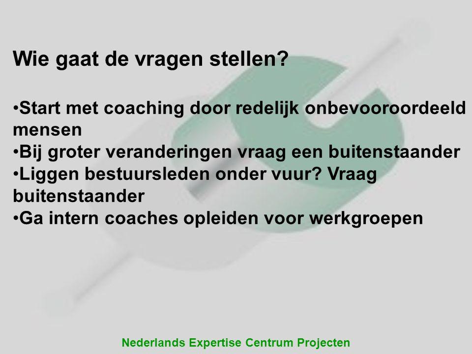 Nederlands Expertise Centrum Projecten Wie gaat de vragen stellen? Start met coaching door redelijk onbevooroordeeld mensen Bij groter veranderingen v