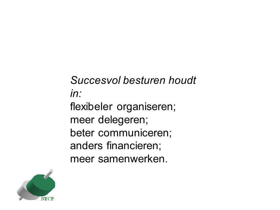 Succesvol besturen houdt in: flexibeler organiseren; meer delegeren; beter communiceren; anders financieren; meer samenwerken.