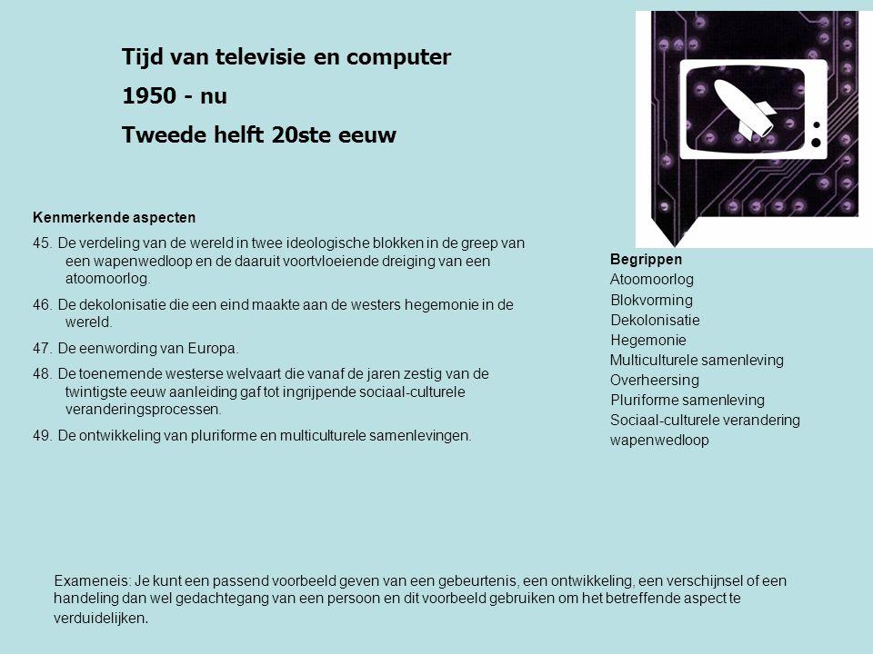 Tijd van televisie en computer 1950 - nu Tweede helft 20ste eeuw Kenmerkende aspecten 45. De verdeling van de wereld in twee ideologische blokken in d