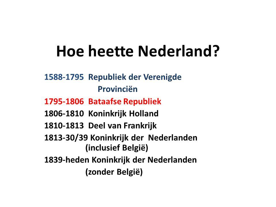 Hoe heette Nederland? 1588-1795 Republiek der Verenigde Provinciën 1795-1806 Bataafse Republiek 1806-1810 Koninkrijk Holland 1810-1813 Deel van Frankr