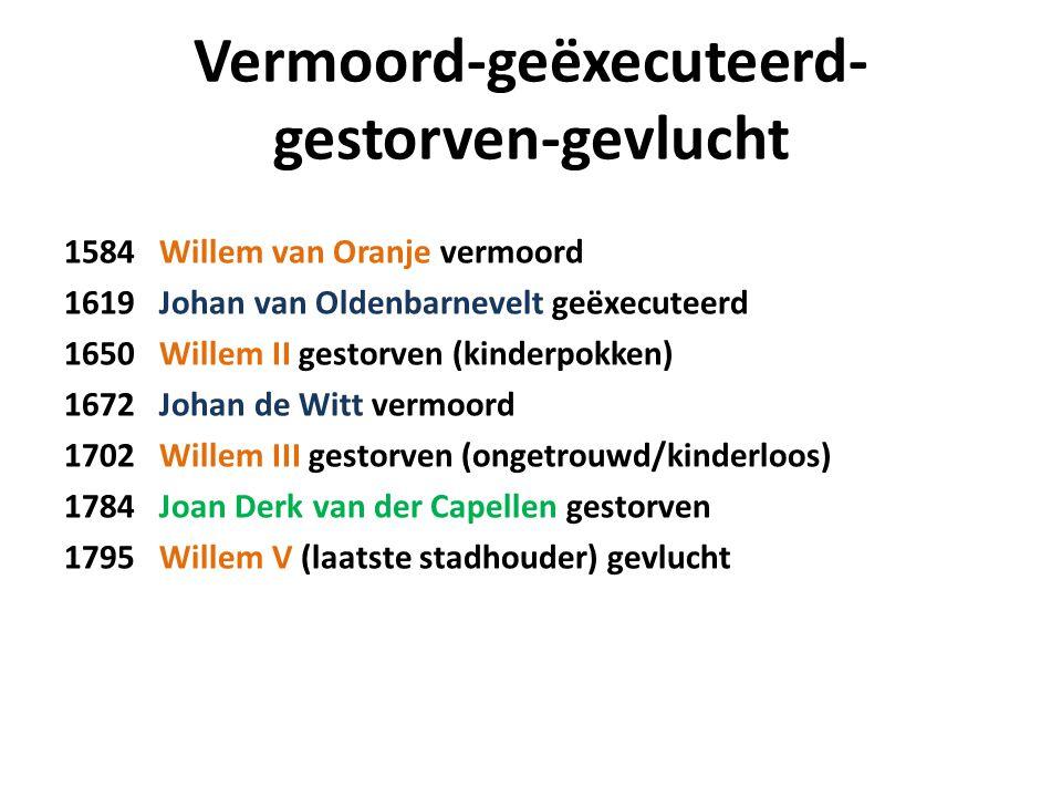 Vermoord-geëxecuteerd- gestorven-gevlucht 1584 Willem van Oranje vermoord 1619 Johan van Oldenbarnevelt geëxecuteerd 1650 Willem II gestorven (kinderp
