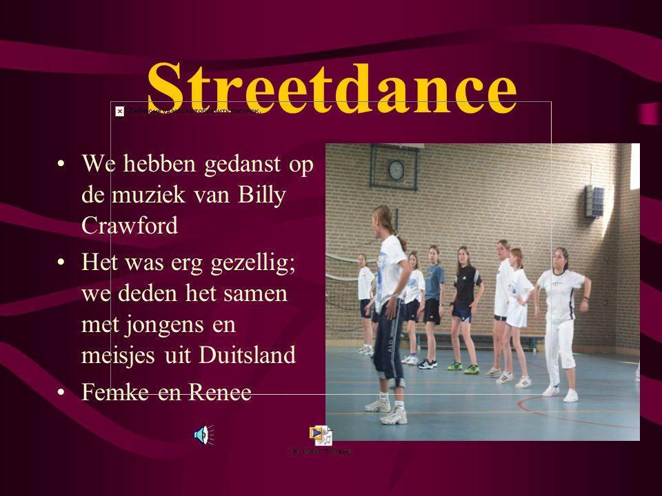 Streetdance We hebben gedanst op de muziek van Billy Crawford Het was erg gezellig; we deden het samen met jongens en meisjes uit Duitsland Femke en Renee