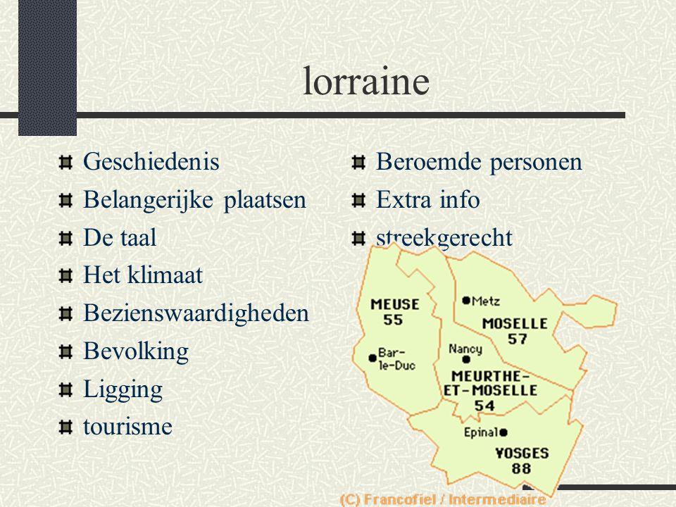 lorraine Geschiedenis Belangerijke plaatsen De taal Het klimaat Bezienswaardigheden Bevolking Ligging tourisme Beroemde personen Extra info streekgerecht