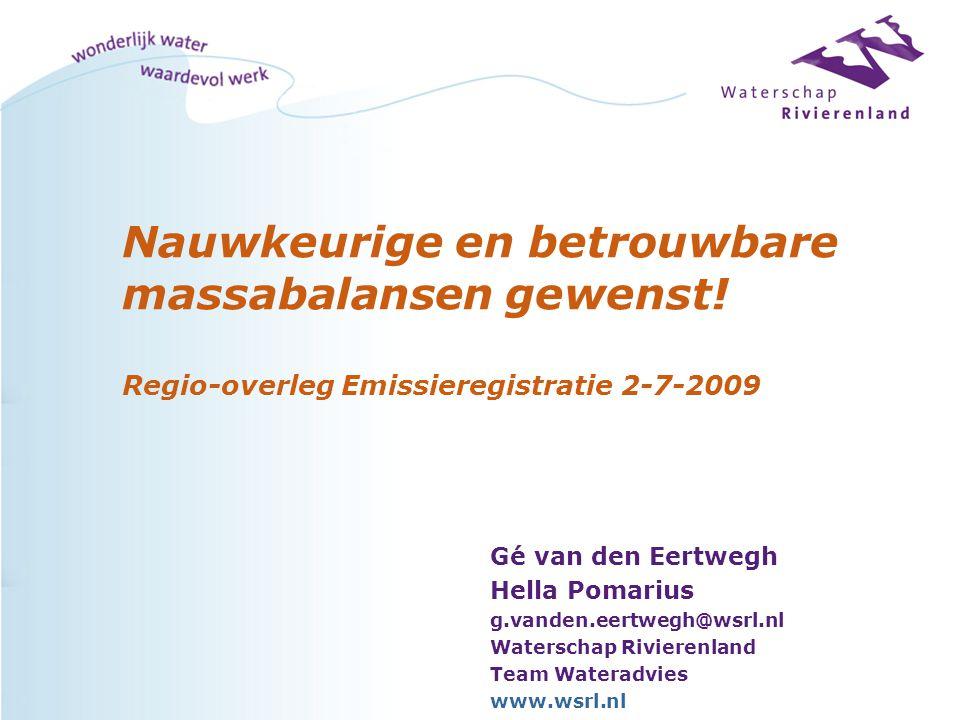 Nauwkeurige en betrouwbare massabalansen gewenst! Regio-overleg Emissieregistratie 2-7-2009 Gé van den Eertwegh Hella Pomarius g.vanden.eertwegh@wsrl.