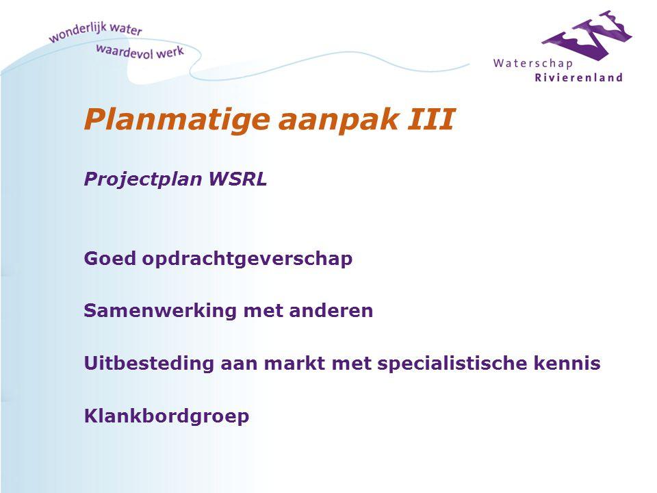 Planmatige aanpak III Projectplan WSRL Goed opdrachtgeverschap Samenwerking met anderen Uitbesteding aan markt met specialistische kennis Klankbordgro