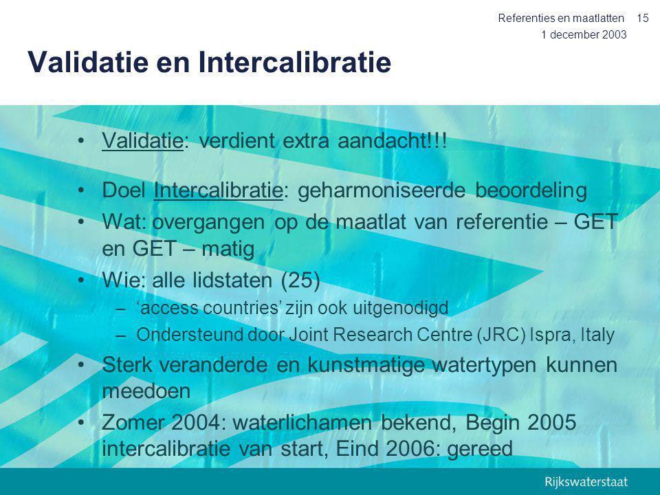 1 december 2003 Referenties en maatlatten15 Validatie en Intercalibratie Validatie: verdient extra aandacht!!! Doel Intercalibratie: geharmoniseerde b