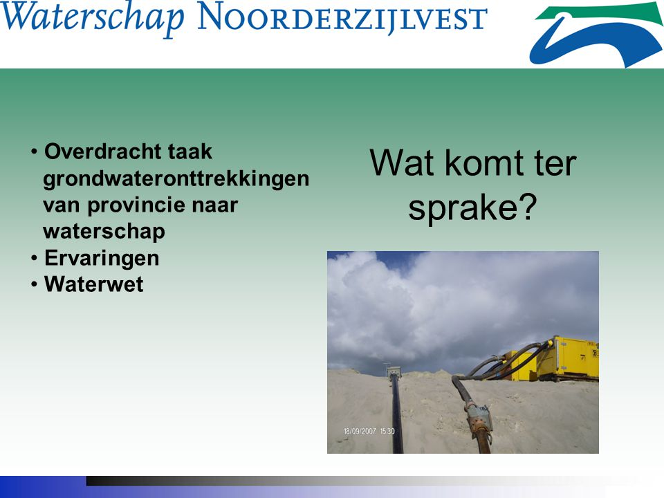 Wat komt ter sprake? Overdracht taak grondwateronttrekkingen van provincie naar waterschap Ervaringen Waterwet