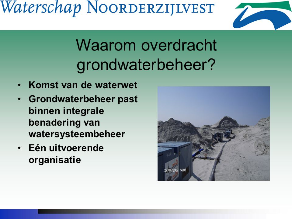 Overdracht Grondwatertaken Start gesprekken provincies/waterschappen najaar 2005 Overeenstemming dijkgraven en Gedeputeerden juni 2006 Instemming PS september 2006 Instemming AB november 2006 Delegatiebesluit GS december 2006