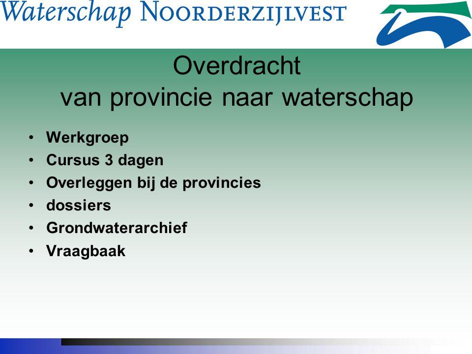 Overdracht van provincie naar waterschap Werkgroep Cursus 3 dagen Overleggen bij de provincies dossiers Grondwaterarchief Vraagbaak