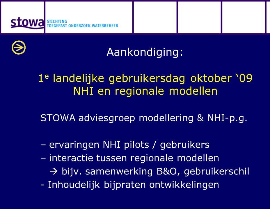 Aankondiging: 1 e landelijke gebruikersdag oktober '09 NHI en regionale modellen STOWA adviesgroep modellering & NHI-p.g. –ervaringen NHI pilots / geb
