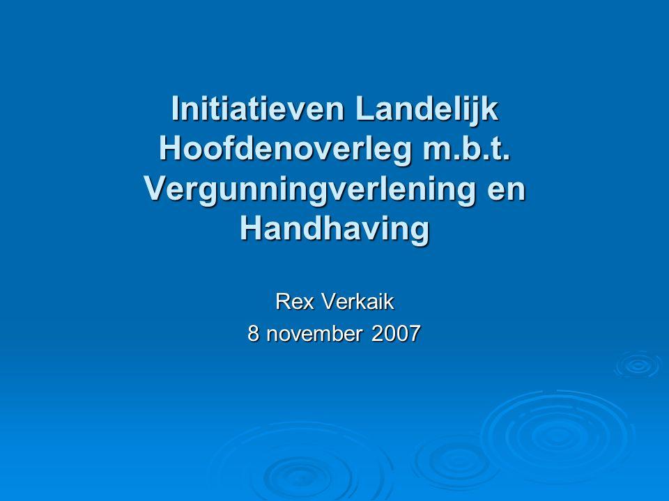 Initiatieven Landelijk Hoofdenoverleg m.b.t. Vergunningverlening en Handhaving Rex Verkaik 8 november 2007