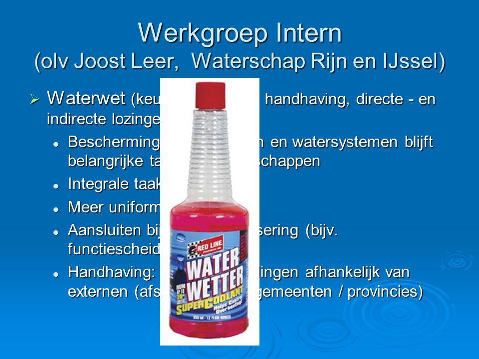 Werkgroep Intern (olv Joost Leer, Waterschap Rijn en IJssel)  Waterwet (keur, grondwater, handhaving, directe - en indirecte lozingen) Bescherming wa