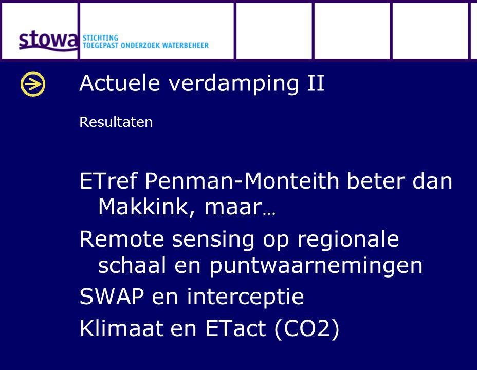 Actuele verdamping II Resultaten ETref Penman-Monteith beter dan Makkink, maar … Remote sensing op regionale schaal en puntwaarnemingen SWAP en interceptie Klimaat en ETact (CO2)