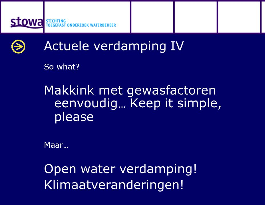 Actuele verdamping IV So what? Makkink met gewasfactoren eenvoudig … Keep it simple, please Maar … Open water verdamping! Klimaatveranderingen!