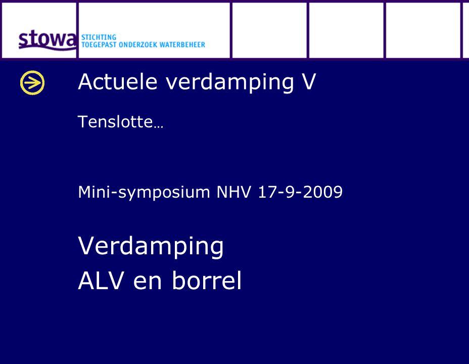 Actuele verdamping V Tenslotte … Mini-symposium NHV 17-9-2009 Verdamping ALV en borrel