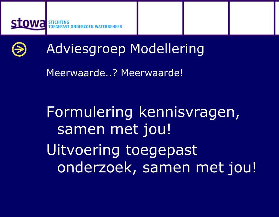 Adviesgroep Modellering Meerwaarde..? Meerwaarde! Formulering kennisvragen, samen met jou! Uitvoering toegepast onderzoek, samen met jou!