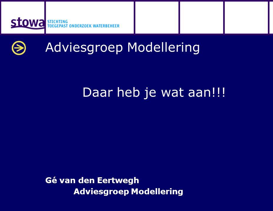 Adviesgroep Modellering Daar heb je wat aan!!! Gé van den Eertwegh Adviesgroep Modellering