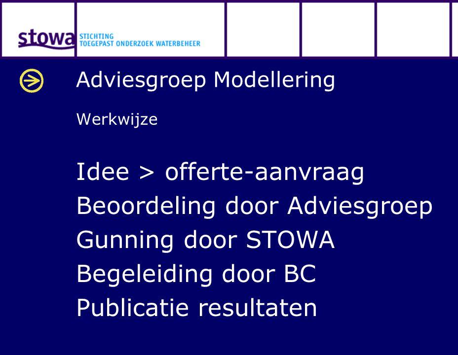 Adviesgroep Modellering Werkwijze Idee > offerte-aanvraag Beoordeling door Adviesgroep Gunning door STOWA Begeleiding door BC Publicatie resultaten