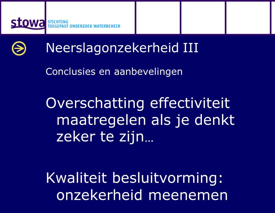 Neerslagonzekerheid III Conclusies en aanbevelingen Overschatting effectiviteit maatregelen als je denkt zeker te zijn … Kwaliteit besluitvorming: onz