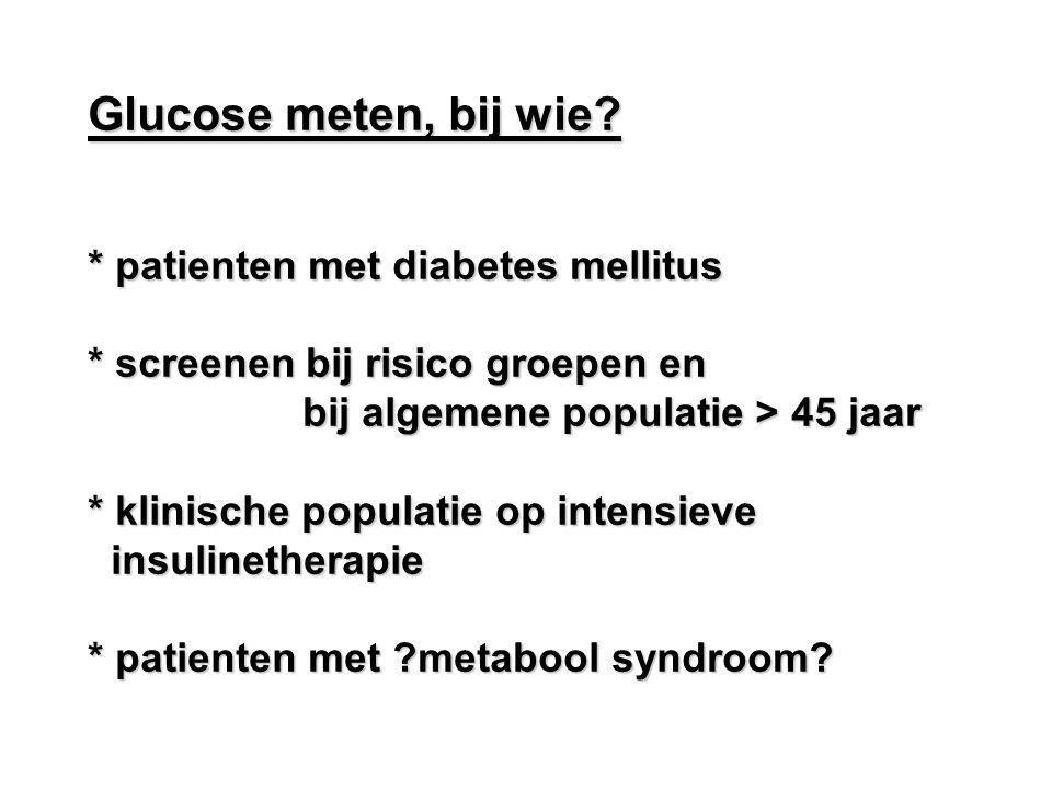 Glucose meten, bij wie? * patienten met diabetes mellitus * screenen bij risico groepen en bij algemene populatie > 45 jaar bij algemene populatie > 4