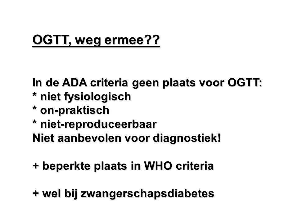 OGTT, weg ermee?? In de ADA criteria geen plaats voor OGTT: * niet fysiologisch * on-praktisch * niet-reproduceerbaar Niet aanbevolen voor diagnostiek