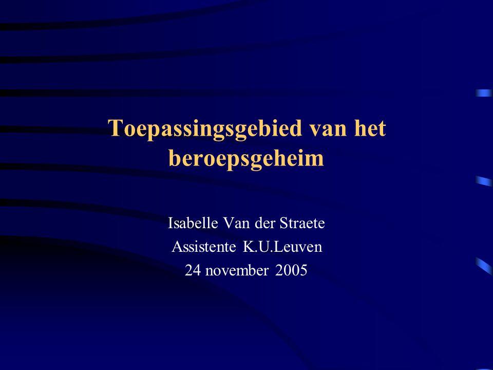 Toepassingsgebied van het beroepsgeheim Isabelle Van der Straete Assistente K.U.Leuven 24 november 2005