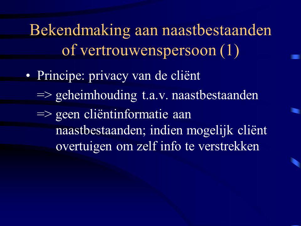 Bekendmaking aan naastbestaanden of vertrouwenspersoon (1) Principe: privacy van de cliënt => geheimhouding t.a.v.