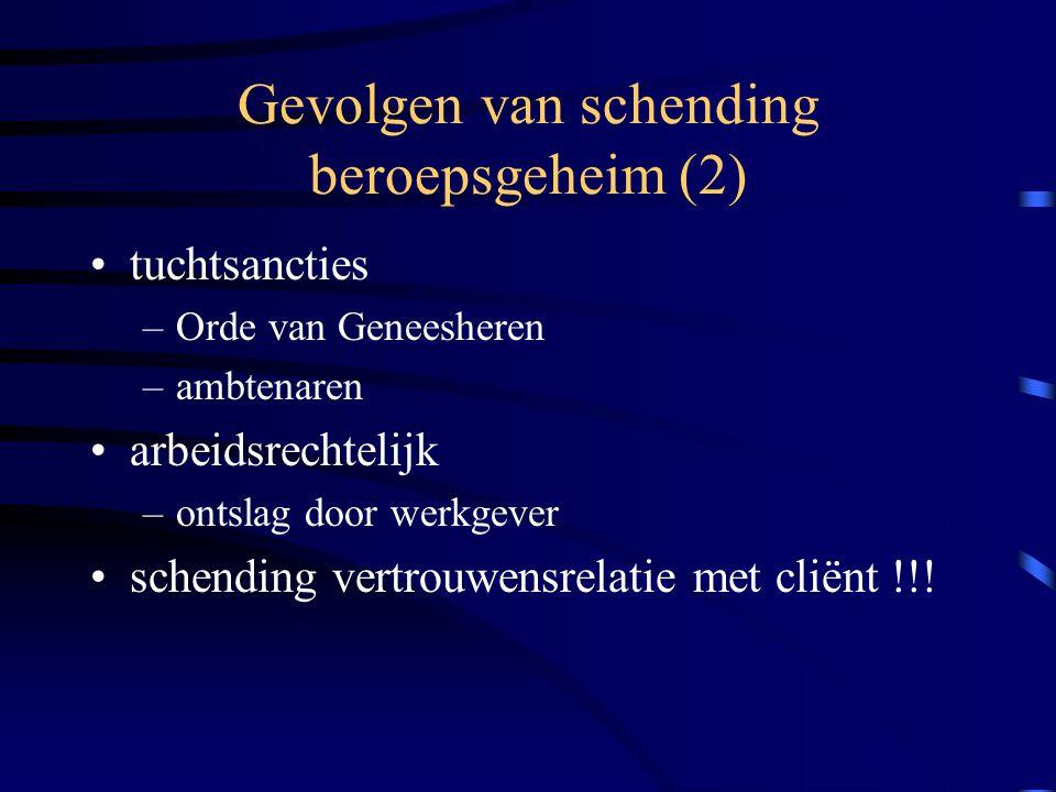 Gevolgen van schending beroepsgeheim (2) tuchtsancties –Orde van Geneesheren –ambtenaren arbeidsrechtelijk –ontslag door werkgever schending vertrouwensrelatie met cliënt !!!