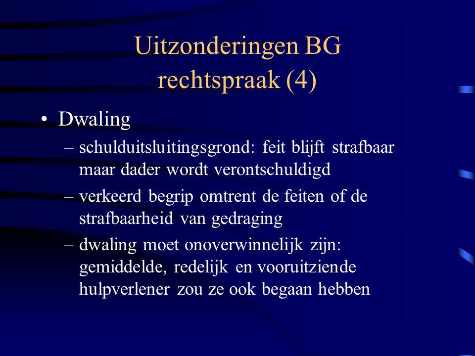Uitzonderingen BG rechtspraak (4) Dwaling –schulduitsluitingsgrond: feit blijft strafbaar maar dader wordt verontschuldigd –verkeerd begrip omtrent de feiten of de strafbaarheid van gedraging –dwaling moet onoverwinnelijk zijn: gemiddelde, redelijk en vooruitziende hulpverlener zou ze ook begaan hebben