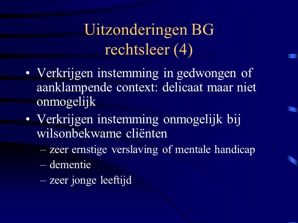 Uitzonderingen BG rechtsleer (4) Verkrijgen instemming in gedwongen of aanklampende context: delicaat maar niet onmogelijk Verkrijgen instemming onmogelijk bij wilsonbekwame cliënten –zeer ernstige verslaving of mentale handicap –dementie –zeer jonge leeftijd