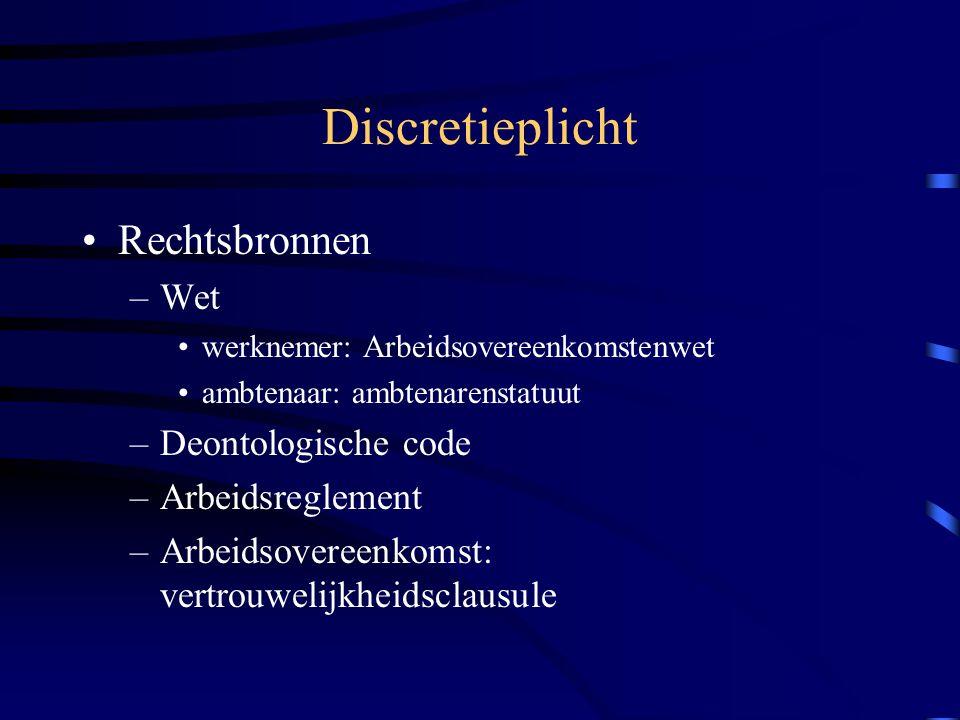 Discretieplicht Rechtsbronnen –Wet werknemer: Arbeidsovereenkomstenwet ambtenaar: ambtenarenstatuut –Deontologische code –Arbeidsreglement –Arbeidsovereenkomst: vertrouwelijkheidsclausule