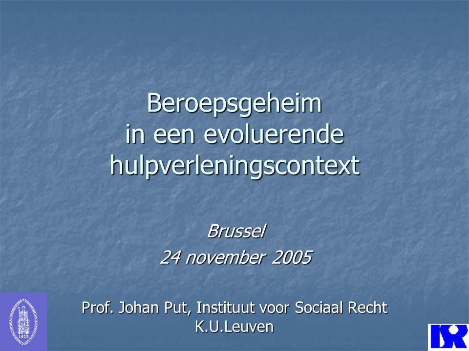Beroepsgeheim in een evoluerende hulpverleningscontext Brussel 24 november 2005 Prof. Johan Put, Instituut voor Sociaal Recht K.U.Leuven