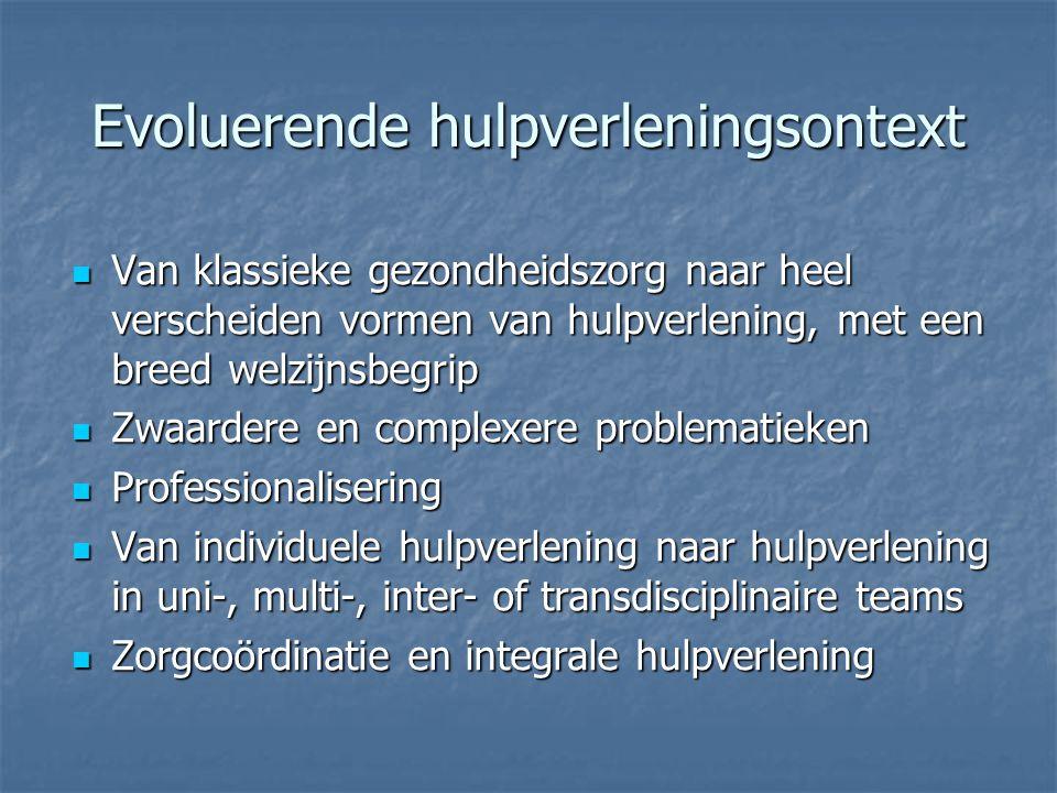 Evoluerende hulpverleningsontext Van klassieke gezondheidszorg naar heel verscheiden vormen van hulpverlening, met een breed welzijnsbegrip Van klassieke gezondheidszorg naar heel verscheiden vormen van hulpverlening, met een breed welzijnsbegrip Zwaardere en complexere problematieken Zwaardere en complexere problematieken Professionalisering Professionalisering Van individuele hulpverlening naar hulpverlening in uni-, multi-, inter- of transdisciplinaire teams Van individuele hulpverlening naar hulpverlening in uni-, multi-, inter- of transdisciplinaire teams Zorgcoördinatie en integrale hulpverlening Zorgcoördinatie en integrale hulpverlening